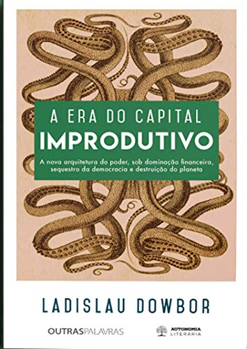 A era do Capital Improdutivo: a Nova Arquitetura do Poder, sob Dominação Financeira, Sequestro da Democracia e Destruição do Planeta