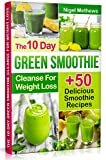 The 10-Day Green Smoothie Cleanse For Weight Loss: 10 Day Diet Plan+50 Delicious Quick & Easy Smoothie Recipes For Weight Loss
