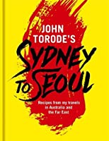 John Torode's Sydney to Seoul: Recipes from my travels in Australia and the Far East