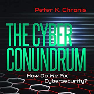 The Cyber Conundrum     How Do We Fix Cybersecurity?              By:                                                                                                                                 Peter Chronis                               Narrated by:                                                                                                                                 Keith Sellon-Wright                      Length: 2 hrs and 37 mins     2 ratings     Overall 5.0