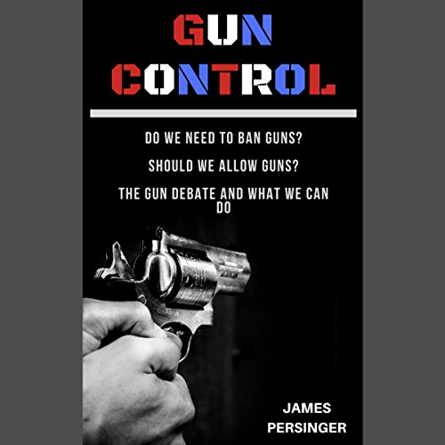Gun Control: Do We Need to Ban Guns? Should We Allow Guns? the Gun Debate and What We Can Do audiobook cover art