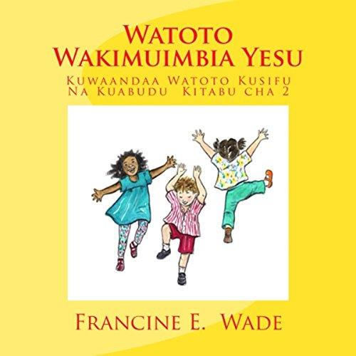 Watoto Wakimuimbia Yesu: Kuwaandaa Watoto Kusifu Na Kuabudu, Kitabu cha 2 [Children Playing Jesus: Preparing Children Praise and Worship, Book 2] audiobook cover art