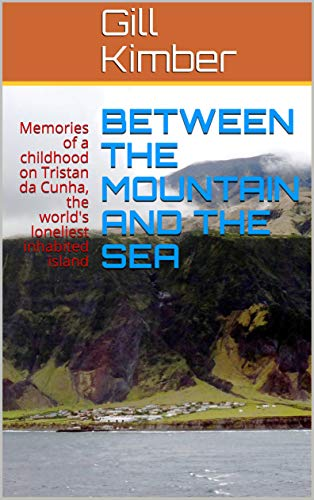 BETWEEN THE MOUNTAIN AND THE SEA: Memories of a childhood on Tristan da Cunha, the world's loneliest inhabited island by [Gill Kimber, Mike Bell]