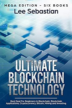 Ultimate Blockchain Technology  Mega Edition – Six Books – Best Deal For Beginners in Blockchain Blockchain Applications Cryptocurrency Bitcoin Mining and Investing