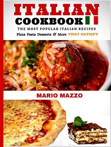 Italian Cookbook: Famous Italian Recipes That Satisfy: Baking: Pizza, Pasta Lasagna, Chicken Parmesan, Meatballs, (Desserts: Cannoli, Tiramisu, Gelato, & More) (English Edition)