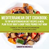 Mediterranean Diet Cookbook: 70 Top Mediterranean Diet Recipes & Meal Plan to Eat Right & Drop Those Pounds Fast Now!: (7 Bonus Tips for Mediterranean Cooking Success Included) - Samantha Michaels