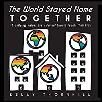 The World Stayed Home Together: 15 Unifying Values Every Parent Should Teach Their Kids