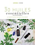 Mes 30 Huiles essentielles incontournables - Le guide pour se soigner facilement