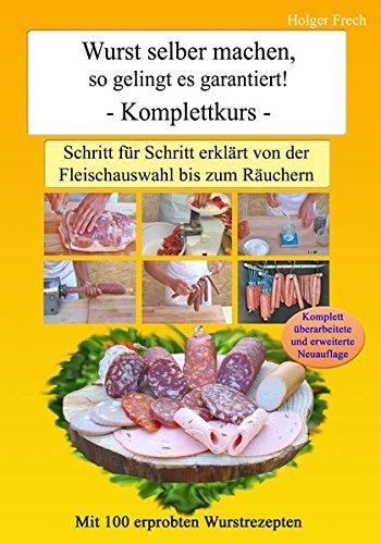 Wurst selber machen, so gelingt es garantiert!: Schritt für Schritt erklärt von der Fleischauswahl bis zum Räuchern