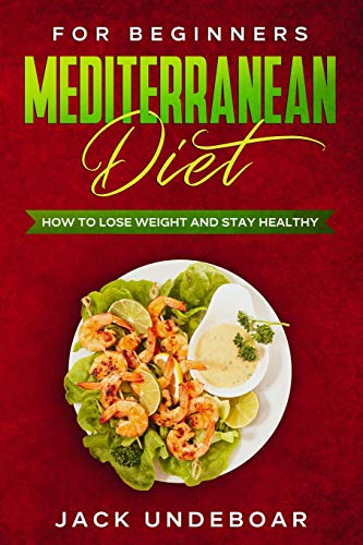 Mediterranean diet for beginners: How to lose weight and stay healthy, with meal planning, recipes for beginners and a general overview about the mediterranean diet