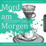 Mord am Morgen. Learning German Through Storytelling - A Detective Story For German Learners
