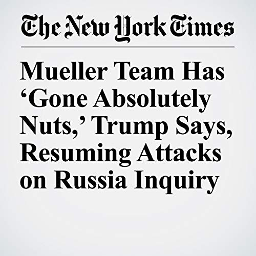 Mueller Team Has 'Gone Absolutely Nuts,' Trump Says, Resuming Attacks on Russia Inquiry audiobook cover art