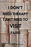 I Don't Need Therapy I Just Need To Visit Paris: Camping Notebook | Great for Road Trips, Traveling, Vacations | Gift Idea For Travellers, Tourists - Holiday Memory Book
