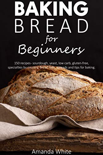Baking bread for beginners: 150 recipes - sourdough, yeast, low carb, gluten-free, specialties by country, bread rolls, spreads and tips for baking.