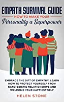 Empath Survival Guide: How to Make Your Personality a Superpower: Embrace The Gift of Empathy, Learn How to Protect Yourself From Narcissistic Relationships and Welcome Your Happiest Self