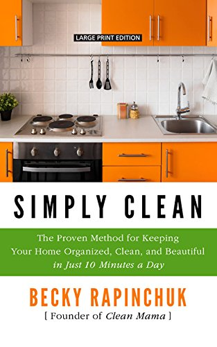Simply Clean: The Proven Method for Keeping Your Home Organized, Clean, and Beautiful in Just 10 Minutes a Day (Thorndike Press Large Print Lifestyles)