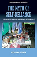 The Myth of Self-Reliance: Economic Lives Inside a Liberian Refugee Camp (Forced Migration, 36)