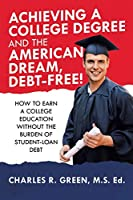 Achieving a College Degree and the American Dream, Debt-free!: How to Earn a College Education Without the Burden of Student-loan Debt