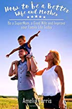 How to be a Better Wife and Mother: Be a SuperMom, a Good Wife and Improve your Family Life Today