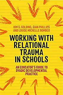 Working With Relational Trauma in Schools: An Educator's Guide to Using Dyadic Developmental Practice (Guides to Working With Relational Trauma Using Ddp)
