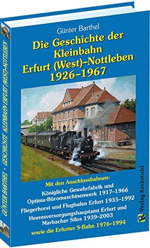 Die Geschichte der Bahnlinie Erfurt /West - Nottleben 1926-1967: Mit den Anschlussbahnen: Königliche Gewehrfabrik und Optima-Büromaschinenwerk ... 1939–2003 sowie die Erfurter S-Bahn 1976–1994