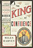 The King of Confidence: A Tale of Utopian Dreamers, Frontier Schemers, True Believers, False Prophets, and the Murder of an American Monarch