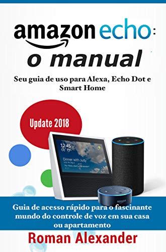 Amazon Echo: o manual: Seu guia de uso para Alexa, Echo Dot e Smart Home (Smart Home System Livro 1)