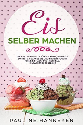 Eis selber machen: Die besten Rezepte für Eiscreme, Parfaits, Sorbets, veganes Eis und Frozen Yogurt ohne Eismaschine – schnell, einfach und köstlich!