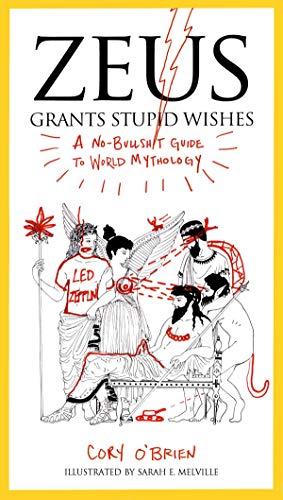 Zeus Grants Stupid Wishes: A No-Bullshit Guide to World Mythology