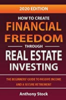 How to Create Financial Freedom through Real Estate Investing: The Beginners' Guide to Passive Income and a Secure Retirement - 2020 Edition