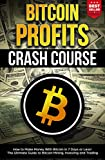 Bitcoin Profits Crash Course: How to Make Money With Bitcoin in 7 Days or Less! The Ultimate Guide to Bitcoin Mining, Investing and Trading