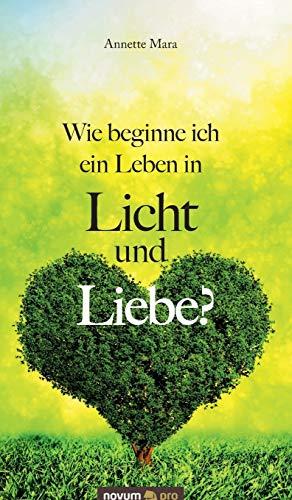 Wie beginne ich ein Leben in Licht und Liebe?