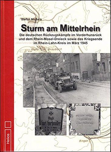 Sturm am Mittelrhein: Die deutschen Rückzugskämpfe im Vorderhunsrück und dem Rhein-Mosel-Dreieck sowie das Kriegsende im Rhein-Lahn-Kreis im März 1945