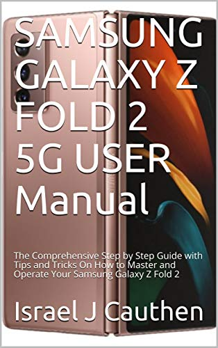 SAMSUNG GALAXY Z FOLD 2 5G USER Manual: The Comprehensive Step by Step Guide with Tips and Tricks On How to Master and Operate Your Samsung Galaxy Z Fold 2 (English Edition)
