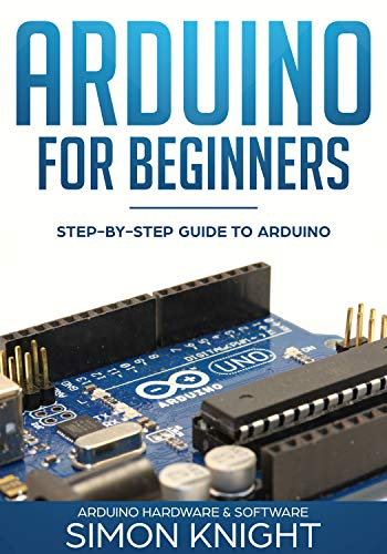 Arduino for Beginners: Step-by-Step Guide to Arduino (Arduino Hardware & Software) (English Edition)