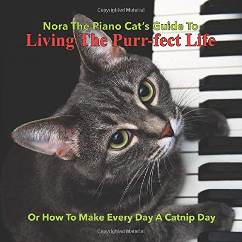 Nora The Piano Cat's Guide To Living The Purr-fect Life: Or How To Make Every Day A Catnip Day