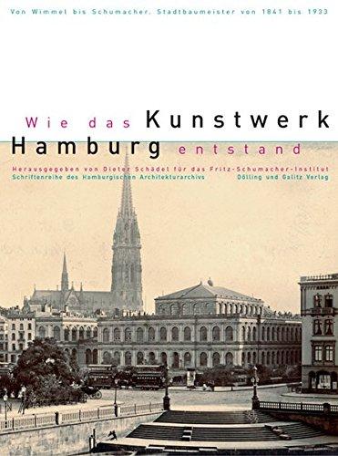 Wie das Kunstwerk Hamburg entstand. Von Wimmel bis Schumacher. Hamburger Stadtbaumeister von 1841-1933 (Schriftenreihe des Hamburgischen Architekturarchivs)