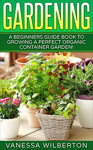 Container Gardening: A Beginners Guide Book to Growing a Perfect Organic...