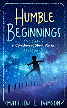 Humble Beginnings: A Collection of Short Stories by [Matthew E. Damson]