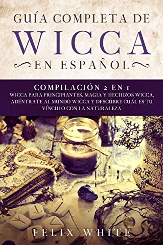 Guía Completa de Wicca en Español: Compilación 2 en 1- Wicca para Principiantes, Magia y Hechizos Wicca. Adentrate al mundo Wicca y descúbre cuál es tu vínculo con la naturaleza