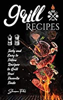 Grill Recipes: Tasty Recipes To Make Stunning Meals With Your Family And Friends