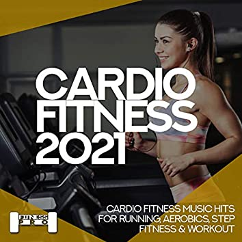 Cardiofitness 2021 - Cardio Fitness Music Hits For Running, Aerobics, Step, Fitness & Workout