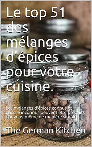 Couverture du livre Le top 51 des mélanges d'épices pour votre cuisine.: Les mélanges d'épices connus et encore inconnus peuvent être produits par vous-même de manière simple.