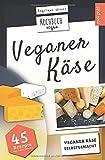 Veganer Käse | Kochbuch Vegan: veganer Käse, selbstgemacht | 45 Rezepte: Käse, ganz einfach...