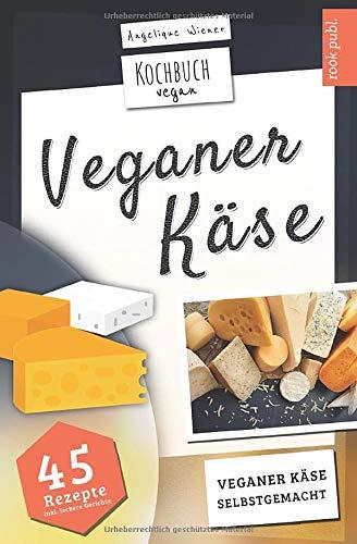 Veganer Käse | Kochbuch Vegan: veganer Käse, selbstgemacht | 45 Rezepte: Käse, ganz einfach selber machen mit Cashew, Soja, Hafer uvm.