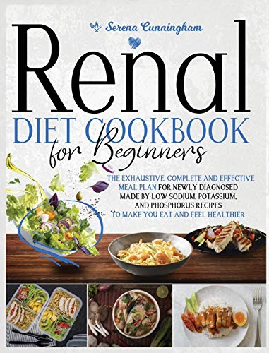 Renal Diet Cookbook For Beginners: The Exhaustive, Complete and Effective Meal Plan For Newly Diagnosed Made By Low Sodium, Potassium, and Phosphorus Recipes To Make You Eat And Feel Healthier