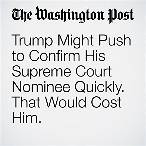 Trump Might Push to Confirm His Supreme Court Nominee Quickly. That Would Cost Him. copertina