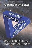 Auf dem Holzweg durchs Universum: Warum CERN & Co. der Physik nicht weiterhelfen - Alexander Unzicker