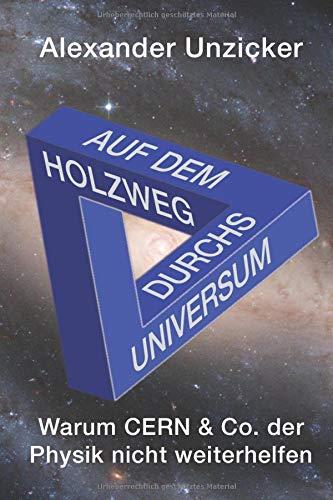 Auf dem Holzweg durchs Universum: Warum CERN & Co. der Physik nicht weiterhelfen
