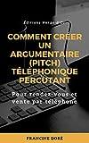 Comment créer un argumentaire (pitch) téléphonique percutant: Pour rendez-vous et vente par...